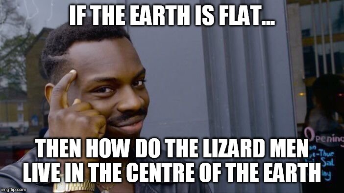 Roll Safe Think About It | IF THE EARTH IS FLAT... THEN HOW DO THE LIZARD MEN LIVE IN THE CENTRE OF THE EARTH | image tagged in memes,roll safe think about it | made w/ Imgflip meme maker