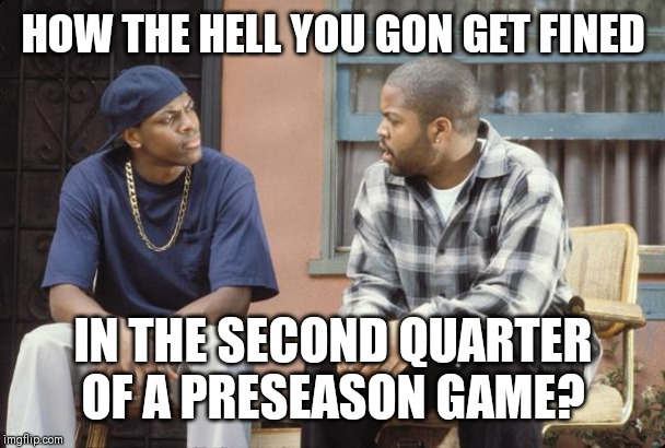 FRIDAY smokey craig | HOW THE HELL YOU GON GET FINED IN THE SECOND QUARTER OF A PRESEASON GAME? | image tagged in friday smokey craig | made w/ Imgflip meme maker