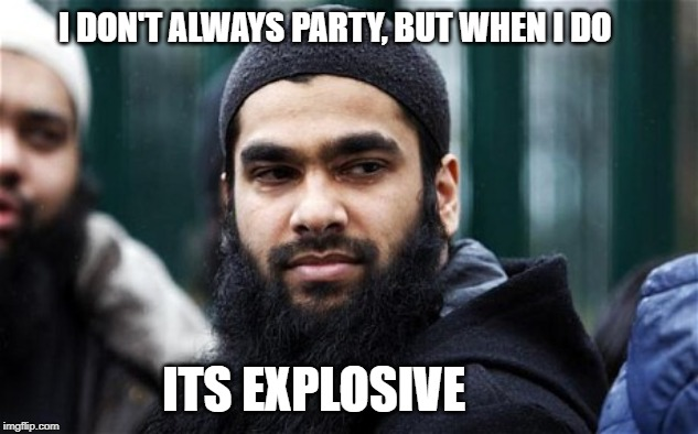 I DON'T ALWAYS PARTY, BUT WHEN I DO ITS EXPLOSIVE | image tagged in muslim,explosion,party,i don't always,religion,islam | made w/ Imgflip meme maker