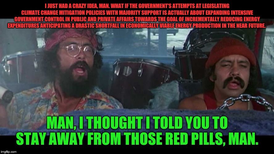 I JUST HAD A CRAZY IDEA, MAN. WHAT IF THE GOVERNMENT'S ATTEMPTS AT LEGISLATING CLIMATE CHANGE MITIGATION POLICIES WITH MAJORITY SUPPORT IS A | image tagged in cheech and chong,red pill,climate change | made w/ Imgflip meme maker