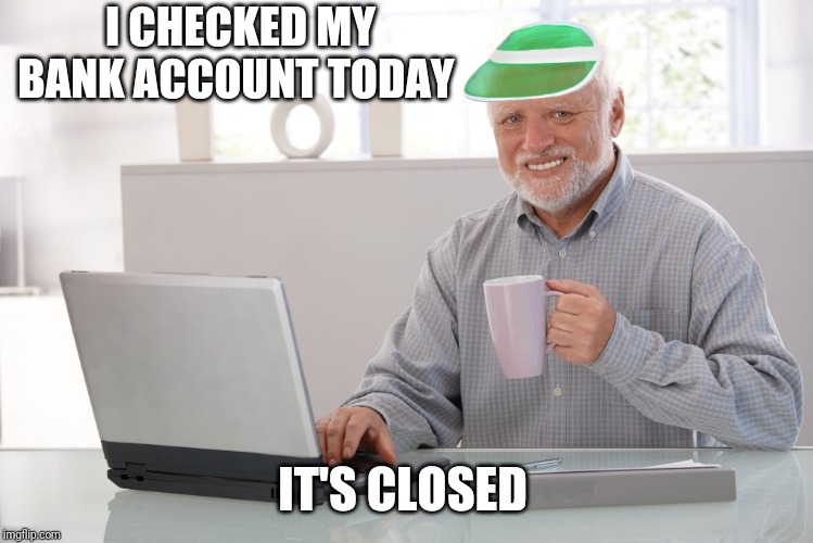 Financial pain is easier to hide | I CHECKED MY BANK ACCOUNT TODAY IT'S CLOSED | image tagged in hide the finances harold,hide the pain harold,broke | made w/ Imgflip meme maker
