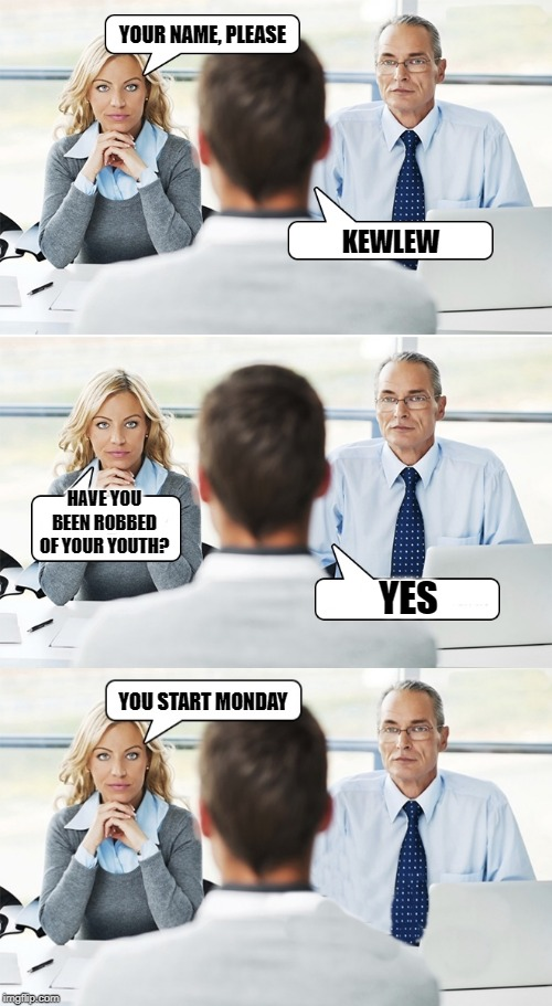 job interview |  YOUR NAME, PLEASE; KEWLEW; HAVE YOU BEEN ROBBED OF YOUR YOUTH? YES; YOU START MONDAY | image tagged in job interview,normal,job | made w/ Imgflip meme maker