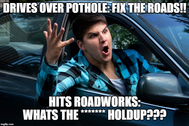 DRIVES OVER POTHOLE: FIX THE ROADS!! HITS ROADWORKS: WHATS THE ******* HOLDUP??? | image tagged in road rage,roads,traffic,potholes,road construction,hold up | made w/ Imgflip meme maker