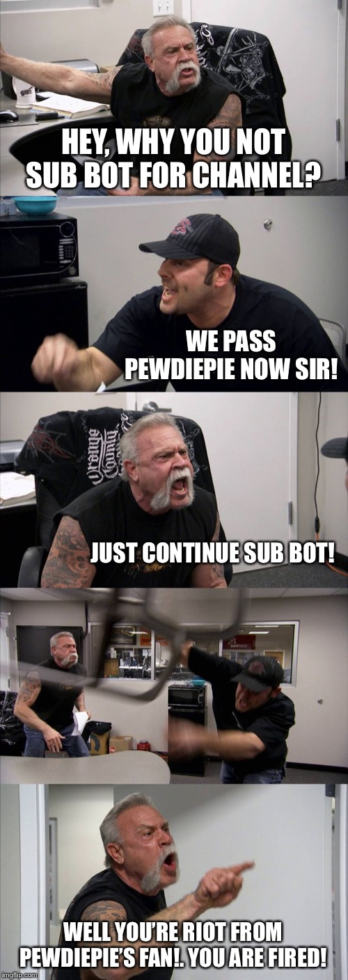 Guess what let pass the T-series :) | HEY, WHY YOU NOT SUB BOT FOR CHANNEL? WE PASS PEWDIEPIE NOW SIR! JUST CONTINUE SUB BOT! WELL YOU'RE RIOT FROM PEWDIEPIE'S FAN!. YOU ARE FIRE | image tagged in memes,american chopper argument,t-series,pewdiepie,sub bot | made w/ Imgflip meme maker