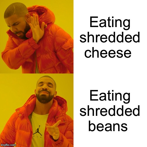 Drake Hotline Bling Meme | Eating shredded cheese Eating shredded beans | image tagged in memes,drake hotline bling | made w/ Imgflip meme maker