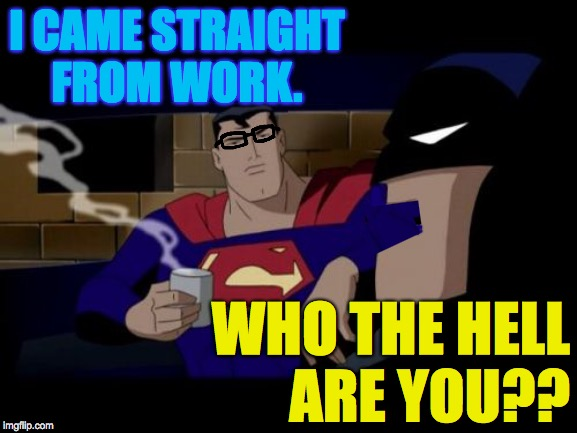Batman And Superman |  I CAME STRAIGHT FROM WORK. WHO THE HELL ARE YOU?? | image tagged in memes,batman and superman,clark kent | made w/ Imgflip meme maker