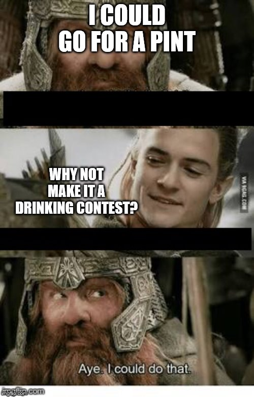 Gimli and Legolas blank |  I COULD GO FOR A PINT; WHY NOT MAKE IT A DRINKING CONTEST? | image tagged in gimli and legolas blank | made w/ Imgflip meme maker