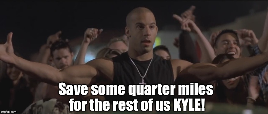 Save some quarter miles  for the rest of us KYLE! | image tagged in fast and furious,kyle | made w/ Imgflip meme maker