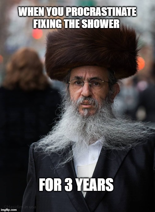 WHEN YOU PROCRASTINATE FIXING THE SHOWER FOR 3 YEARS | image tagged in jews,jewish,shower | made w/ Imgflip meme maker