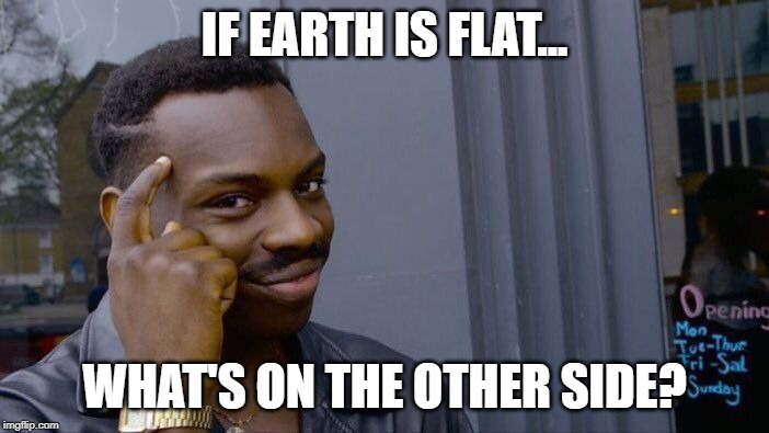 Roll Safe Think About It Meme | IF EARTH IS FLAT... WHAT'S ON THE OTHER SIDE? | image tagged in memes,roll safe think about it | made w/ Imgflip meme maker
