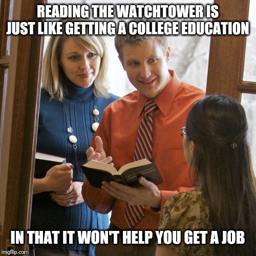 Jehovah's Witnesses | READING THE WATCHTOWER IS JUST LIKE GETTING A COLLEGE EDUCATION IN THAT IT WON'T HELP YOU GET A JOB | image tagged in jahova,jehovah's witness | made w/ Imgflip meme maker