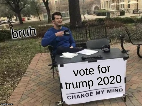 Change My Mind Meme | vote for trump 2020 bruh | image tagged in memes,change my mind | made w/ Imgflip meme maker