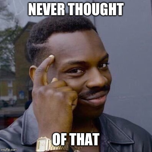 Thinking Black Guy | NEVER THOUGHT OF THAT | image tagged in thinking black guy | made w/ Imgflip meme maker