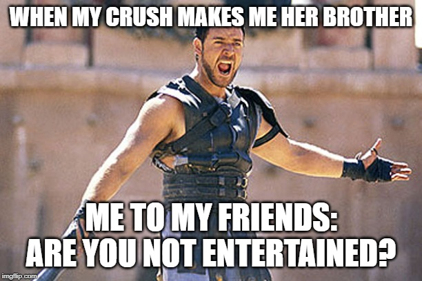 Are You Not Entertained | WHEN MY CRUSH MAKES ME HER BROTHER ME TO MY FRIENDS: ARE YOU NOT ENTERTAINED? | image tagged in are you not entertained | made w/ Imgflip meme maker