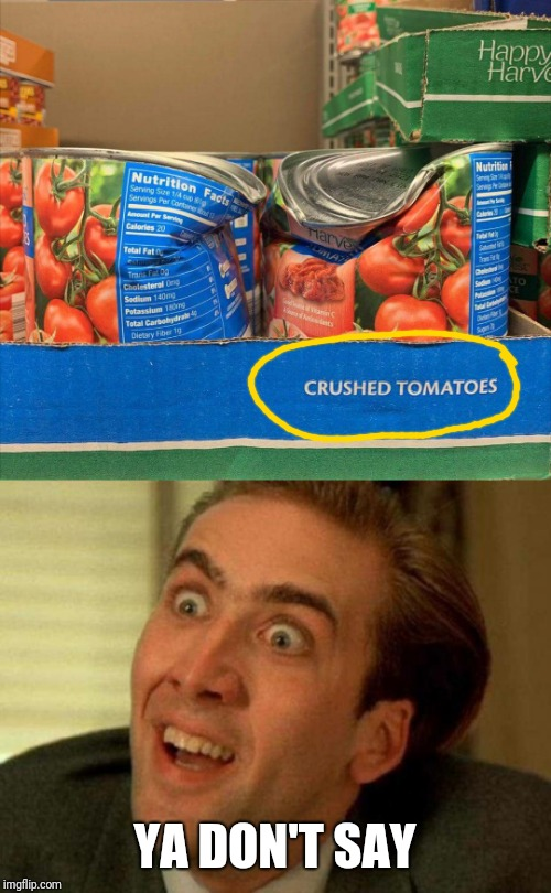 And I always thought they crushed the tomatoes before canning them. | YA DON'T SAY | image tagged in ya dont say,tomatoes | made w/ Imgflip meme maker