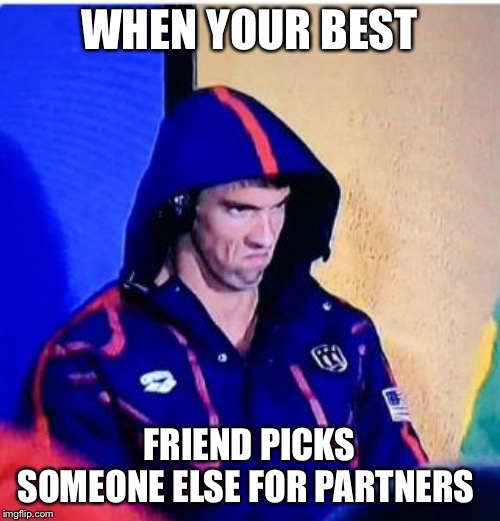 Michael Phelps Death Stare | WHEN YOUR BEST FRIEND PICKS SOMEONE ELSE FOR PARTNERS | image tagged in memes,michael phelps death stare | made w/ Imgflip meme maker