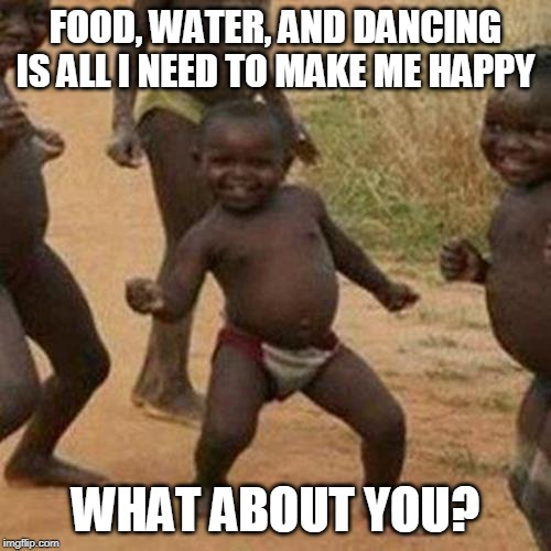 The Simple Things in Life.... |  FOOD, WATER, AND DANCING IS ALL I NEED TO MAKE ME HAPPY; WHAT ABOUT YOU? | image tagged in memes,third world success kid,food,water,dancing,orgasm | made w/ Imgflip meme maker