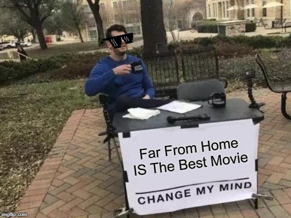 Change My Mind Meme | Far From Home IS The Best Movie | image tagged in memes,change my mind | made w/ Imgflip meme maker