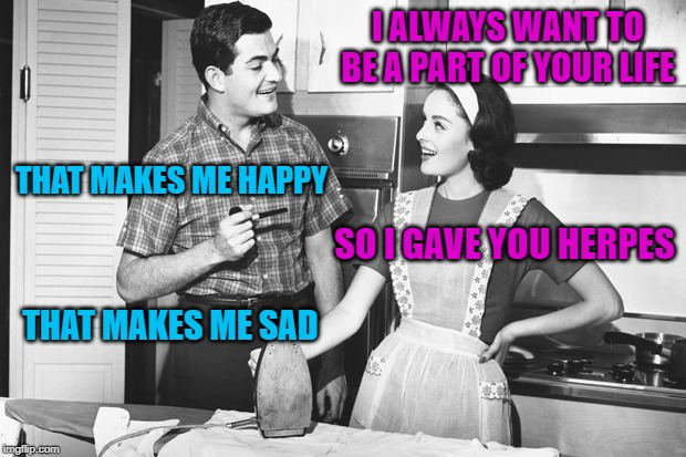 Vintage Husband and Wife | I ALWAYS WANT TO BE A PART OF YOUR LIFE THAT MAKES ME HAPPY SO I GAVE YOU HERPES THAT MAKES ME SAD | image tagged in vintage husband and wife | made w/ Imgflip meme maker