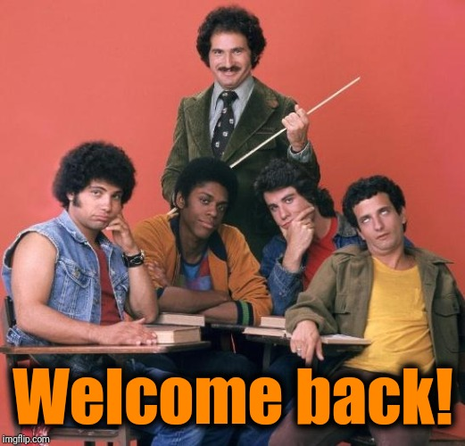Welcome Back Kotter | Welcome back! | image tagged in welcome back kotter | made w/ Imgflip meme maker