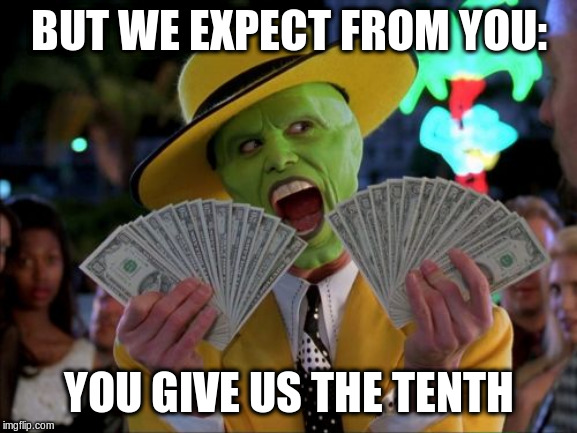 Money Money Meme | BUT WE EXPECT FROM YOU: YOU GIVE US THE TENTH | image tagged in memes,money money | made w/ Imgflip meme maker