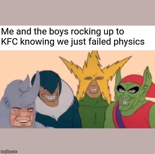 Me And The Boys Meme | Me and the boys rocking up to KFC knowing we just failed physics | image tagged in memes,me and the boys | made w/ Imgflip meme maker