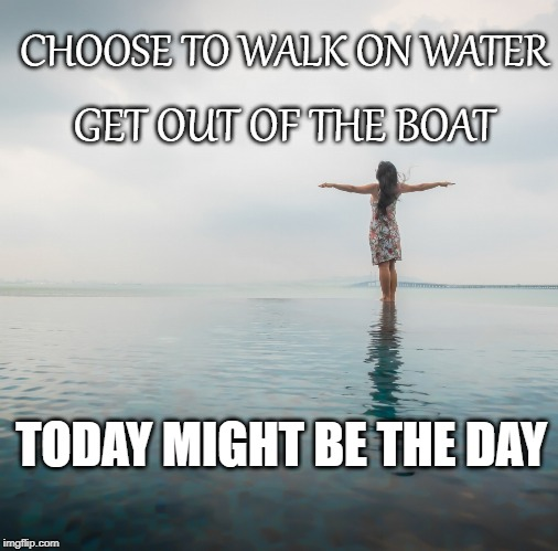 get out of the boat | CHOOSE TO WALK ON WATER GET OUT OF THE BOAT TODAY MIGHT BE THE DAY | image tagged in water | made w/ Imgflip meme maker