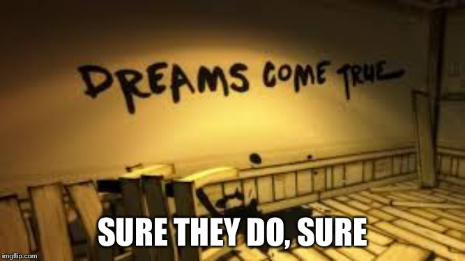 SURE THEY DO, SURE | image tagged in dreams come true | made w/ Imgflip meme maker
