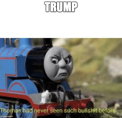 Thomas had never seen such bullshit before | TRUMP | image tagged in thomas had never seen such bullshit before | made w/ Imgflip meme maker