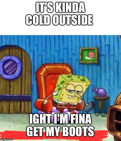 Spongebob Ight Imma Head Out | IT'S KINDA COLD OUTSIDE IGHT I'M FINA GET MY BOOTS | image tagged in spongebob ight imma head out | made w/ Imgflip meme maker