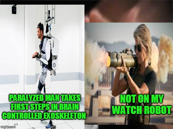 Linda Hamilton always setting technology back | PARALYZED MAN TAKES FIRST STEPS IN BRAIN CONTROLLED EXOSKELETON NOT ON MY WATCH ROBOT | image tagged in terminator | made w/ Imgflip meme maker