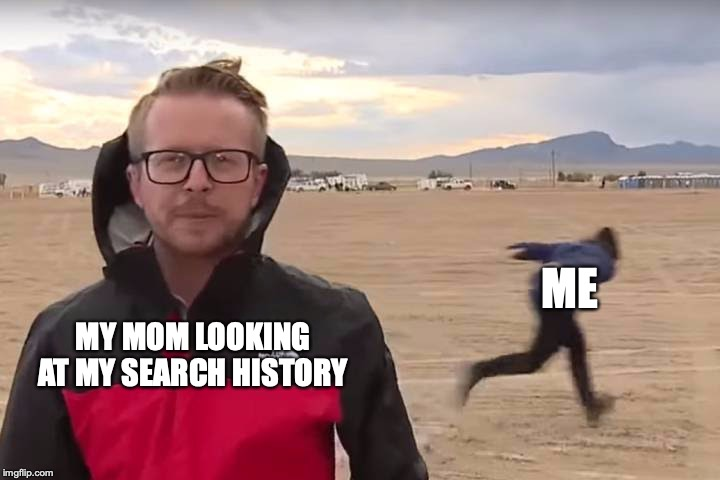 Area 51 Naruto Runner | ME MY MOM LOOKING AT MY SEARCH HISTORY | image tagged in area 51 naruto runner | made w/ Imgflip meme maker