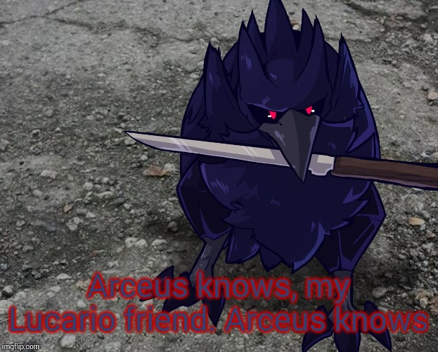 Corviknight with a knife | Arceus knows, my Lucario friend. Arceus knows | image tagged in corviknight with a knife | made w/ Imgflip meme maker