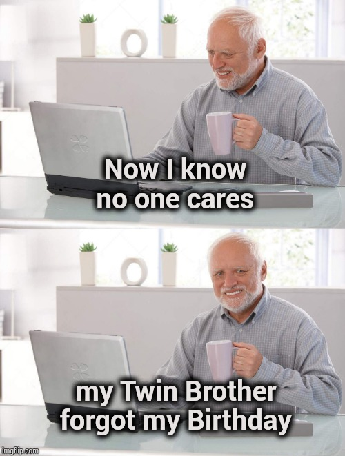 . . . and I wasted money on a card | Now I know no one cares my Twin Brother forgot my Birthday | image tagged in old man cup of coffee,birthdays,separated at birth,still a better love story than twilight,same | made w/ Imgflip meme maker