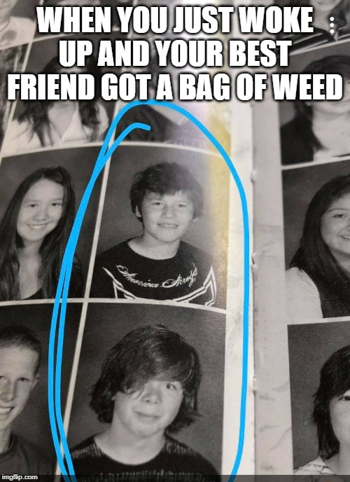 high moment | WHEN YOU JUST WOKE UP AND YOUR BEST FRIEND GOT A BAG OF WEED | image tagged in smoke weed everyday,weed,quotes,famous quotes,best friends,high school | made w/ Imgflip meme maker