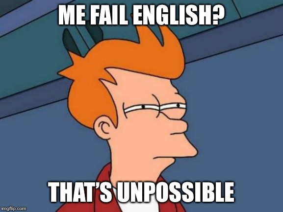 Futurama Fry | ME FAIL ENGLISH? THAT'S UNPOSSIBLE | image tagged in memes,futurama fry | made w/ Imgflip meme maker