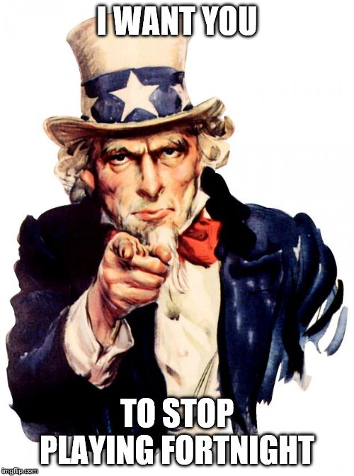 Uncle Sam Meme | I WANT YOU TO STOP PLAYING FORTNIGHT | image tagged in memes,uncle sam | made w/ Imgflip meme maker