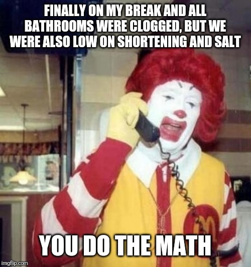 Ronald McDonald on the phone | FINALLY ON MY BREAK AND ALL BATHROOMS WERE CLOGGED, BUT WE WERE ALSO LOW ON SHORTENING AND SALT YOU DO THE MATH | image tagged in ronald mcdonald on the phone | made w/ Imgflip meme maker
