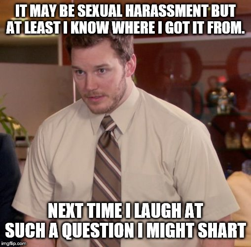 IT MAY BE SEXUAL HARASSMENT BUT AT LEAST I KNOW WHERE I GOT IT FROM. NEXT TIME I LAUGH AT SUCH A QUESTION I MIGHT SHART | image tagged in memes,afraid to ask andy | made w/ Imgflip meme maker