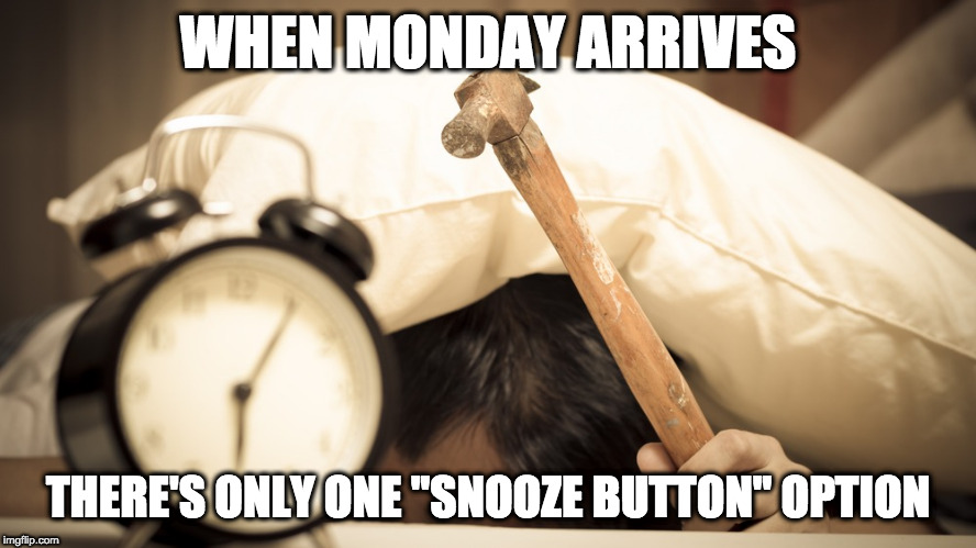 "Unmotivated Monday | WHEN MONDAY ARRIVES THERE'S ONLY ONE ""SNOOZE BUTTON"" OPTION 
