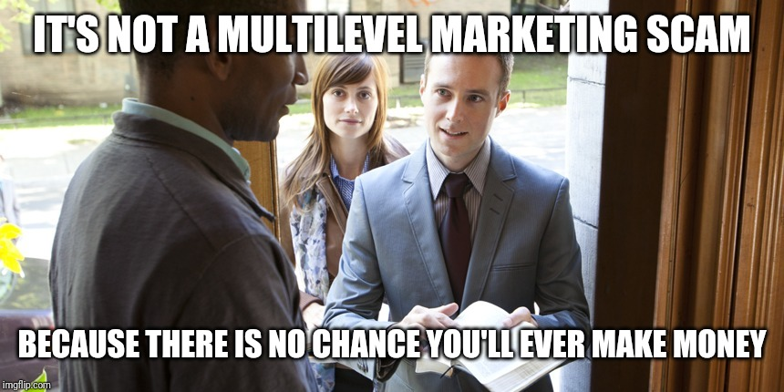 Jehovah's | IT'S NOT A MULTILEVEL MARKETING SCAM BECAUSE THERE IS NO CHANCE YOU'LL EVER MAKE MONEY | image tagged in jehovah's | made w/ Imgflip meme maker