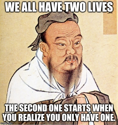 Confucius Says | WE ALL HAVE TWO LIVES THE SECOND ONE STARTS WHEN YOU REALIZE YOU ONLY HAVE ONE. | image tagged in confucius says | made w/ Imgflip meme maker
