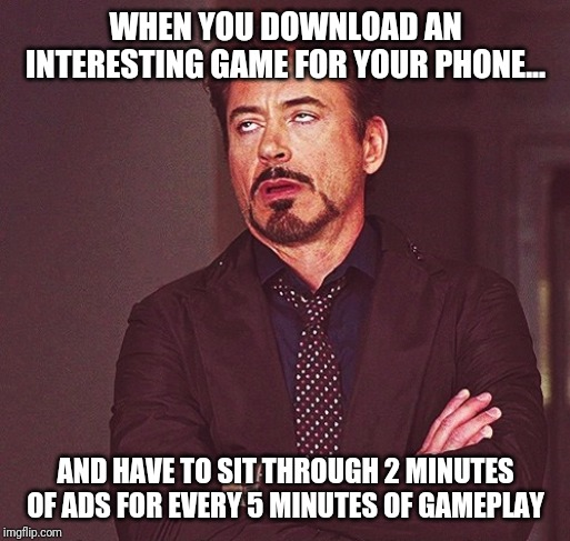 But at least the game was free... | WHEN YOU DOWNLOAD AN INTERESTING GAME FOR YOUR PHONE... AND HAVE TO SIT THROUGH 2 MINUTES OF ADS FOR EVERY 5 MINUTES OF GAMEPLAY | image tagged in robert downey jr rolling eyes | made w/ Imgflip meme maker