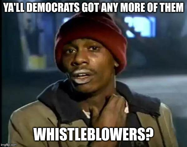 Fake News - the Democrat drug of choice |  YA'LL DEMOCRATS GOT ANY MORE OF THEM; WHISTLEBLOWERS? | image tagged in memes,y'all got any more of that,whistleblower | made w/ Imgflip meme maker