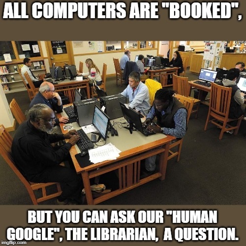 "Library | ALL COMPUTERS ARE ""BOOKED"", BUT YOU CAN ASK OUR ""HUMAN GOOGLE"", THE LIBRARIAN,  A QUESTION. 