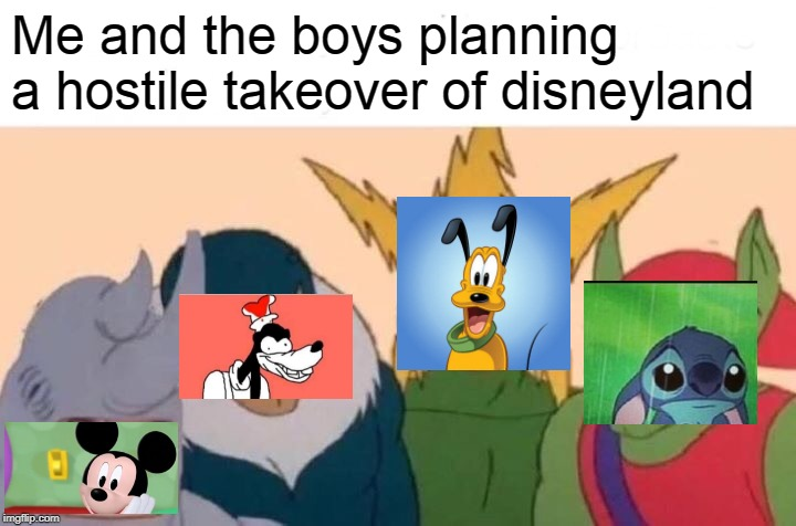 Me And The Boys Meme | Me and the boys planning a hostile takeover of disneyland | image tagged in memes,me and the boys | made w/ Imgflip meme maker