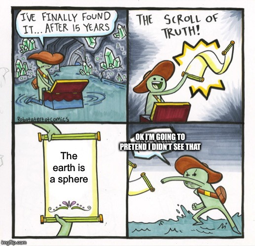 The Scroll Of Truth Meme | The earth is a sphere OK I'M GOING TO PRETEND I DIDN'T SEE THAT | image tagged in memes,the scroll of truth,flat earth | made w/ Imgflip meme maker