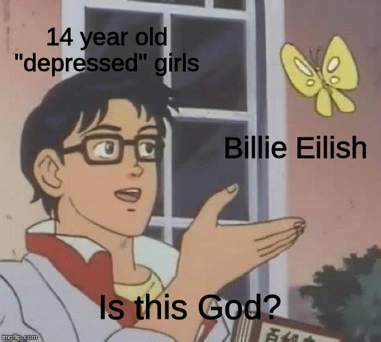 "Is This A Pigeon Meme | 14 year old ""depressed"" girls Billie Eilish Is this God? 