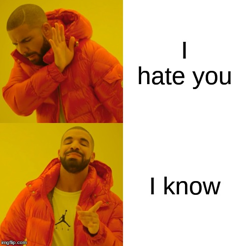 Drake Hotline Bling Meme | I hate you I know | image tagged in memes,drake hotline bling | made w/ Imgflip meme maker