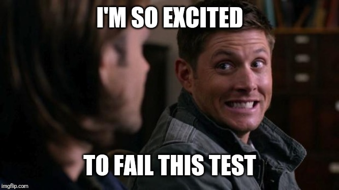 Dean woops - Supernatural | I'M SO EXCITED TO FAIL THIS TEST | image tagged in dean woops - supernatural | made w/ Imgflip meme maker